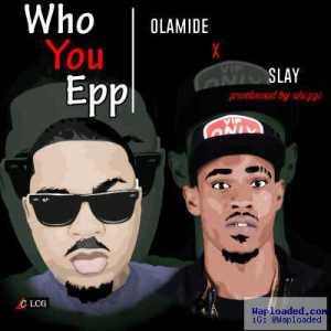 Olamide - Who You Epp ft. Slay (Freestyle)